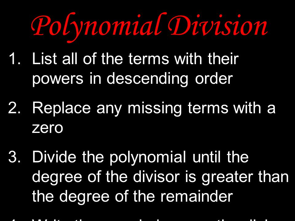 Polynomial Division 1.List all of the terms with their powers in descending order 2. Replace any missing terms with a zero 3. Divide the polynomial un