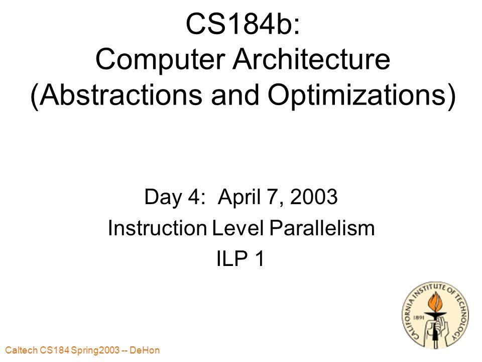 Caltech CS184 Spring2003 -- DeHon 2 Today ILP – beyond 1 instruction per cycle –Parallelism –Dynamic exploitation Scoreboarding Register renaming –Control flow Prediction Reducing