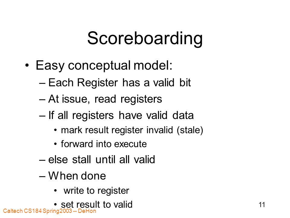 Caltech CS184 Spring2003 -- DeHon 11 Scoreboarding Easy conceptual model: –Each Register has a valid bit –At issue, read registers –If all registers have valid data mark result register invalid (stale) forward into execute –else stall until all valid –When done write to register set result to valid