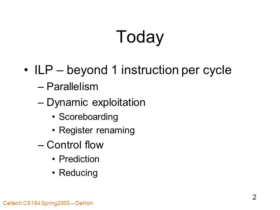 Caltech CS184 Spring2003 -- DeHon 43 Branch Prediction Previous runs (dynamic) History Correlated