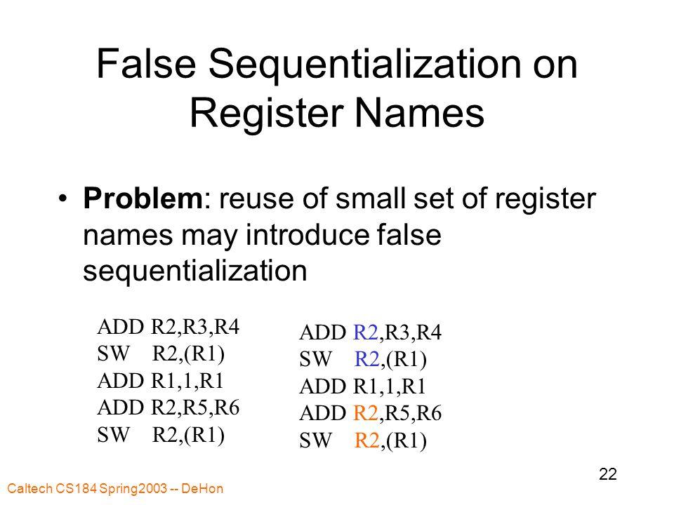 Caltech CS184 Spring2003 -- DeHon 22 False Sequentialization on Register Names Problem: reuse of small set of register names may introduce false sequentialization ADD R2,R3,R4 SW R2,(R1) ADD R1,1,R1 ADD R2,R5,R6 SW R2,(R1) ADD R2,R3,R4 SW R2,(R1) ADD R1,1,R1 ADD R2,R5,R6 SW R2,(R1)