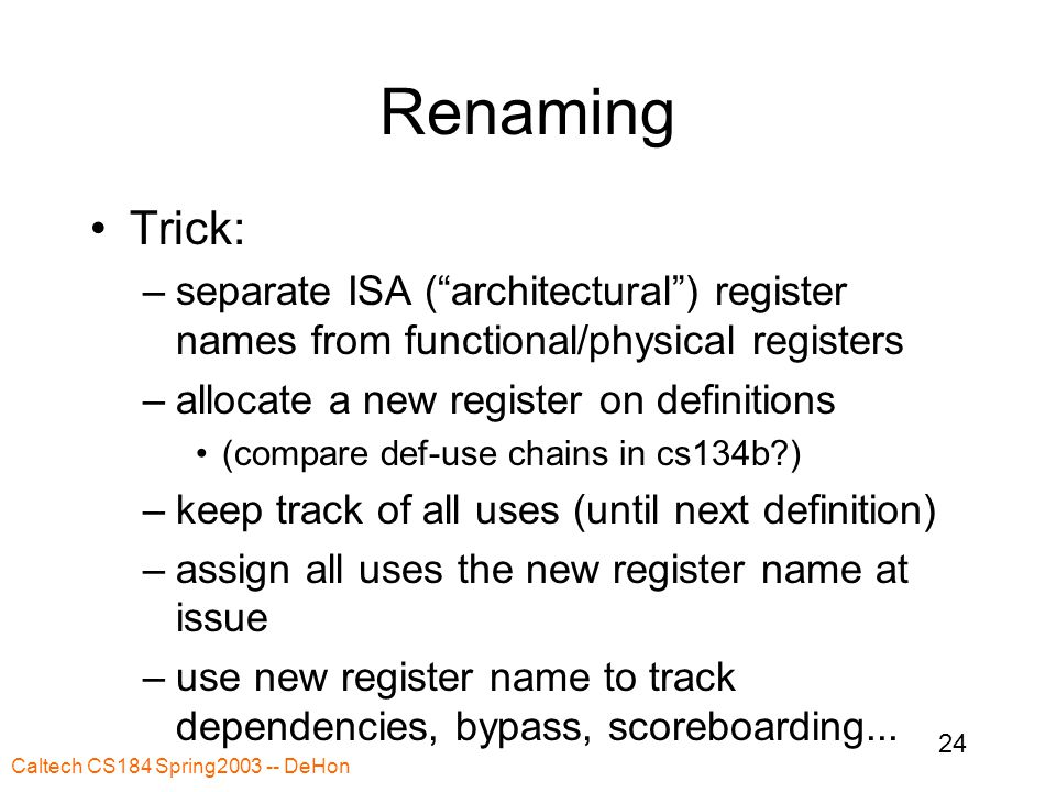 Caltech CS184 Spring2003 -- DeHon 24 Renaming Trick: –separate ISA ( architectural ) register names from functional/physical registers –allocate a new register on definitions (compare def-use chains in cs134b?) –keep track of all uses (until next definition) –assign all uses the new register name at issue –use new register name to track dependencies, bypass, scoreboarding...