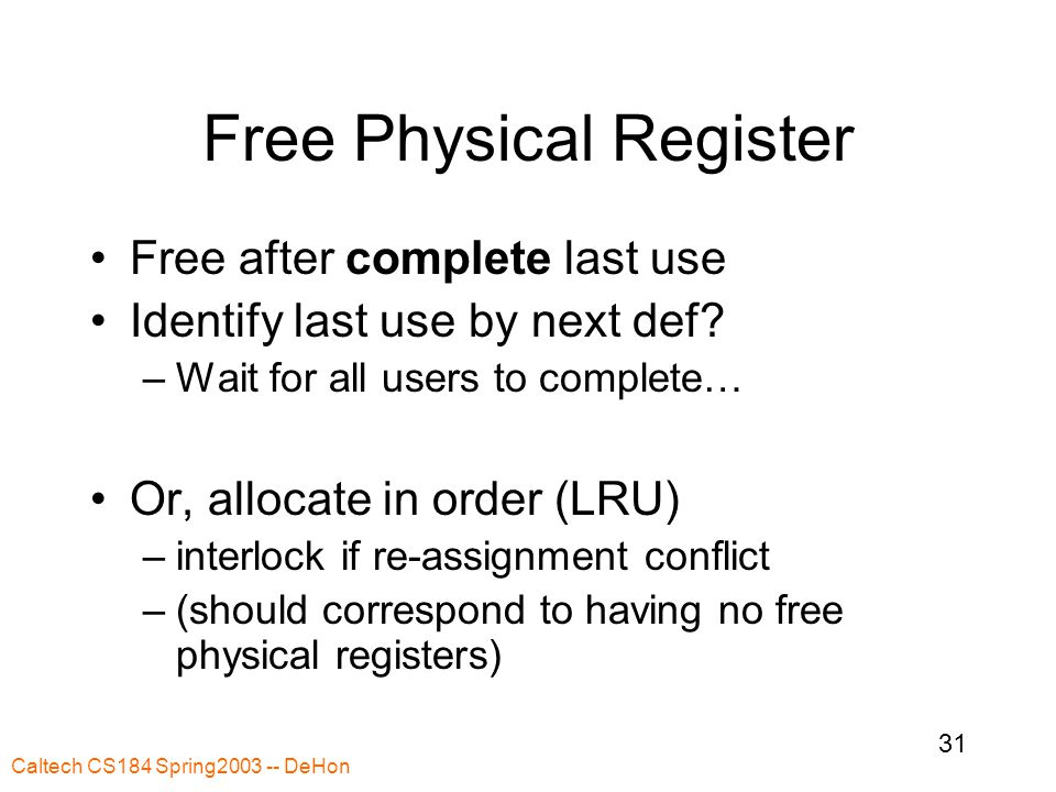 Caltech CS184 Spring2003 -- DeHon 31 Free Physical Register Free after complete last use Identify last use by next def.