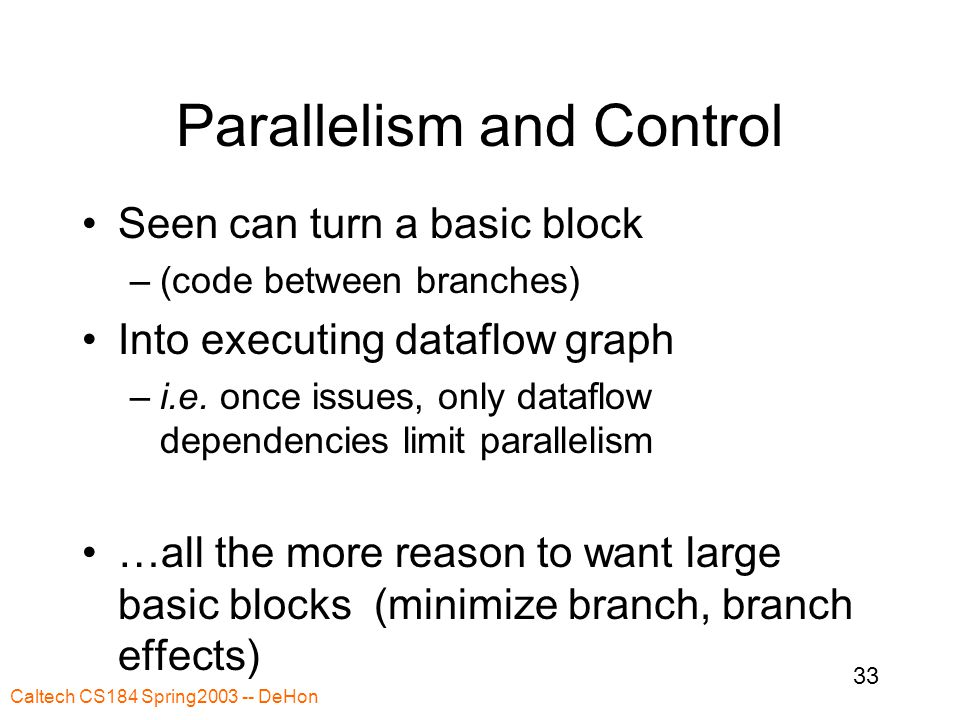 Caltech CS184 Spring2003 -- DeHon 33 Parallelism and Control Seen can turn a basic block –(code between branches) Into executing dataflow graph –i.e.
