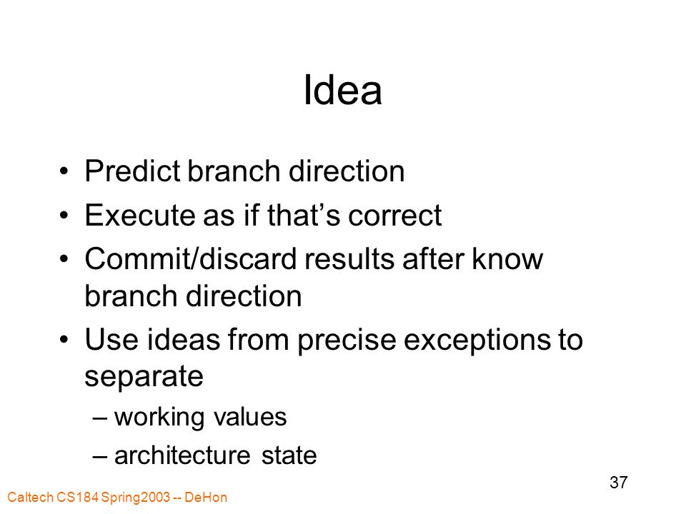 Caltech CS184 Spring2003 -- DeHon 37 Idea Predict branch direction Execute as if that's correct Commit/discard results after know branch direction Use ideas from precise exceptions to separate –working values –architecture state