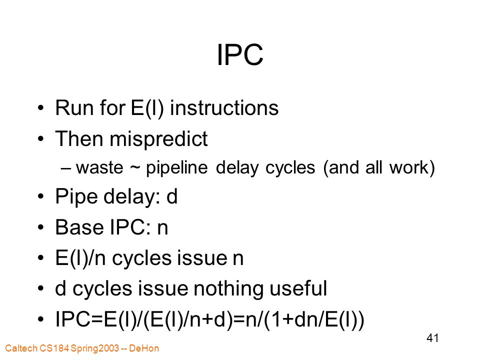Caltech CS184 Spring2003 -- DeHon 41 IPC Run for E(l) instructions Then mispredict –waste ~ pipeline delay cycles (and all work) Pipe delay: d Base IPC: n E(l)/n cycles issue n d cycles issue nothing useful IPC=E(l)/(E(l)/n+d)=n/(1+dn/E(l))