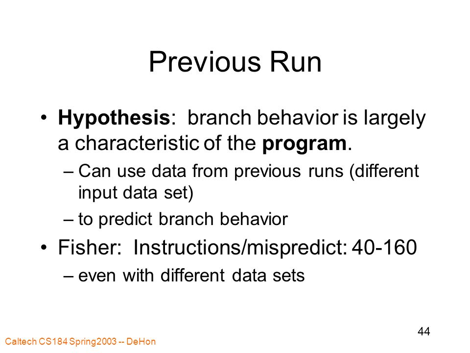 Caltech CS184 Spring2003 -- DeHon 44 Previous Run Hypothesis: branch behavior is largely a characteristic of the program.