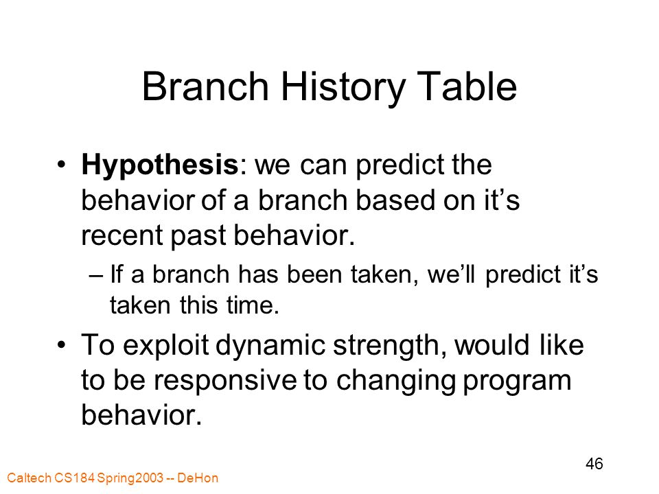 Caltech CS184 Spring2003 -- DeHon 46 Branch History Table Hypothesis: we can predict the behavior of a branch based on it's recent past behavior.