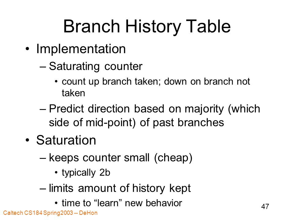 Caltech CS184 Spring2003 -- DeHon 47 Branch History Table Implementation –Saturating counter count up branch taken; down on branch not taken –Predict direction based on majority (which side of mid-point) of past branches Saturation –keeps counter small (cheap) typically 2b –limits amount of history kept time to learn new behavior