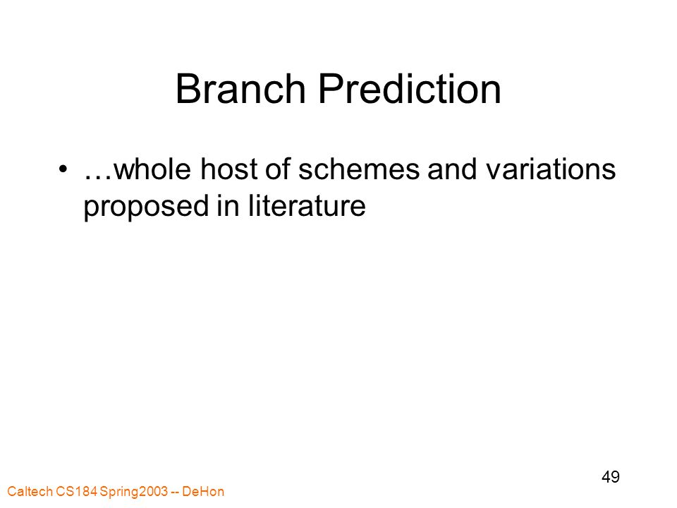 Caltech CS184 Spring2003 -- DeHon 49 Branch Prediction …whole host of schemes and variations proposed in literature