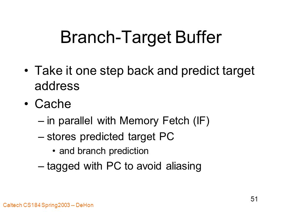 Caltech CS184 Spring2003 -- DeHon 51 Branch-Target Buffer Take it one step back and predict target address Cache –in parallel with Memory Fetch (IF) –stores predicted target PC and branch prediction –tagged with PC to avoid aliasing