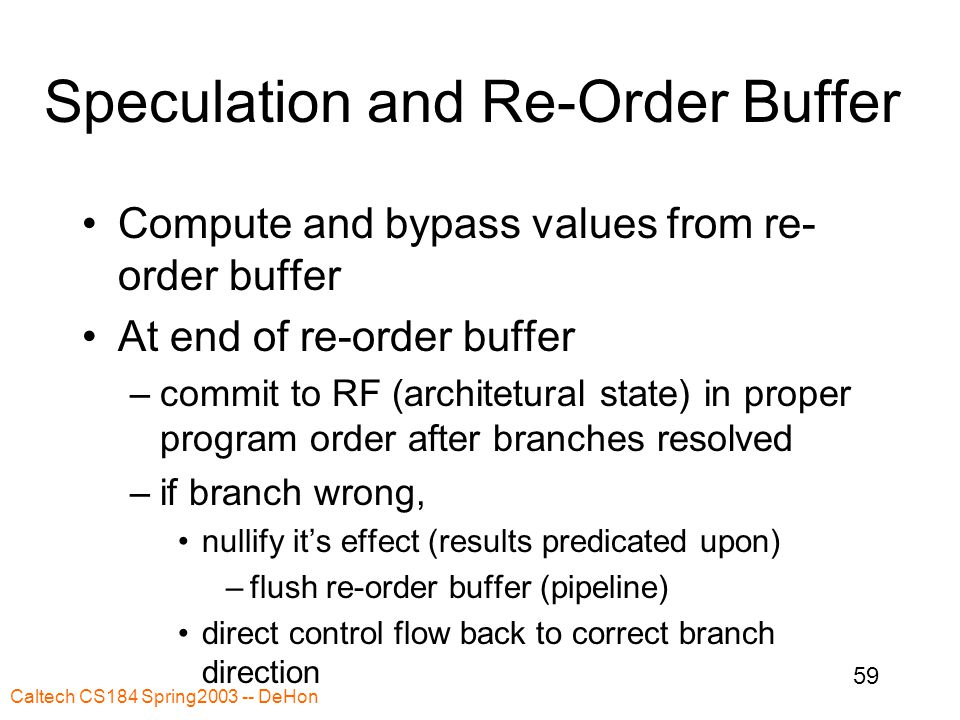 Caltech CS184 Spring2003 -- DeHon 59 Speculation and Re-Order Buffer Compute and bypass values from re- order buffer At end of re-order buffer –commit to RF (architetural state) in proper program order after branches resolved –if branch wrong, nullify it's effect (results predicated upon) –flush re-order buffer (pipeline) direct control flow back to correct branch direction