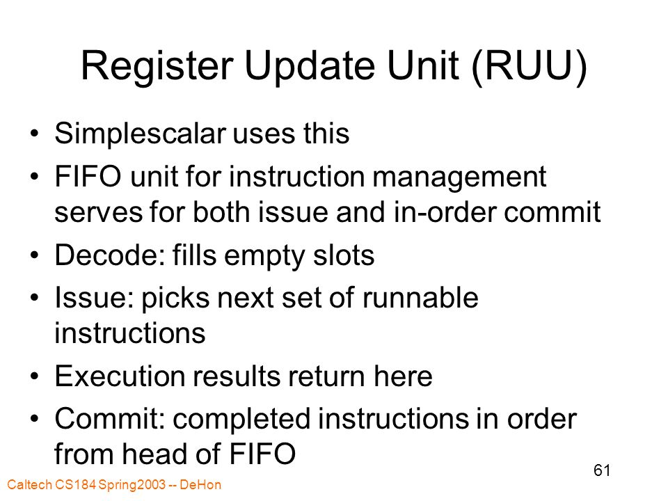 Caltech CS184 Spring2003 -- DeHon 61 Register Update Unit (RUU) Simplescalar uses this FIFO unit for instruction management serves for both issue and in-order commit Decode: fills empty slots Issue: picks next set of runnable instructions Execution results return here Commit: completed instructions in order from head of FIFO