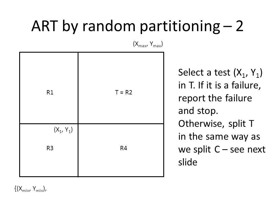 ART by random partitioning – 2 (X max, Y max ) {(X min, Y min ), (X 1, Y 1 ) R1T = R2 R3R4 Select a test (X 1, Y 1 ) in T.