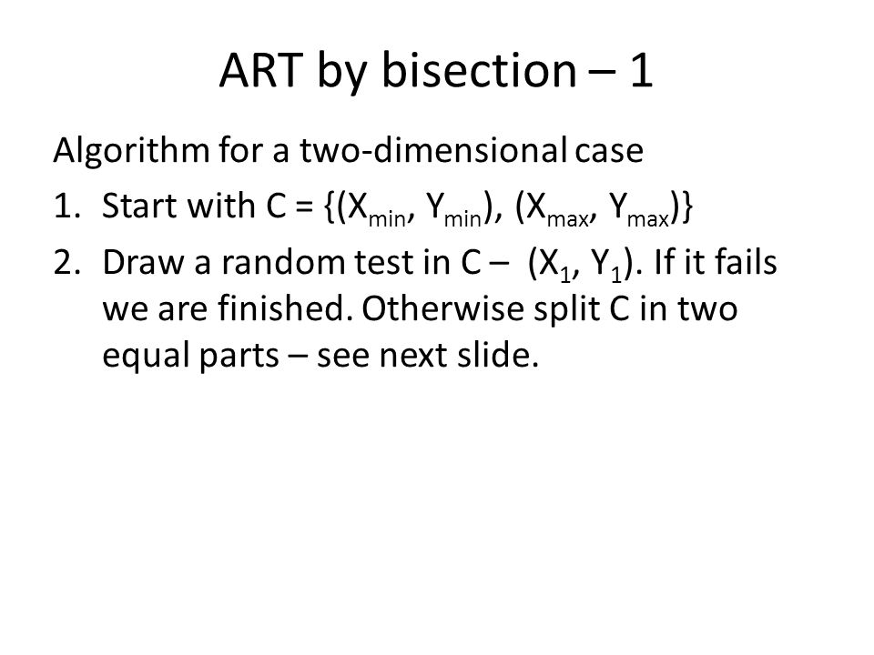 ART by bisection – 1 Algorithm for a two-dimensional case 1.Start with C = {(X min, Y min ), (X max, Y max )} 2.Draw a random test in C – (X 1, Y 1 ).