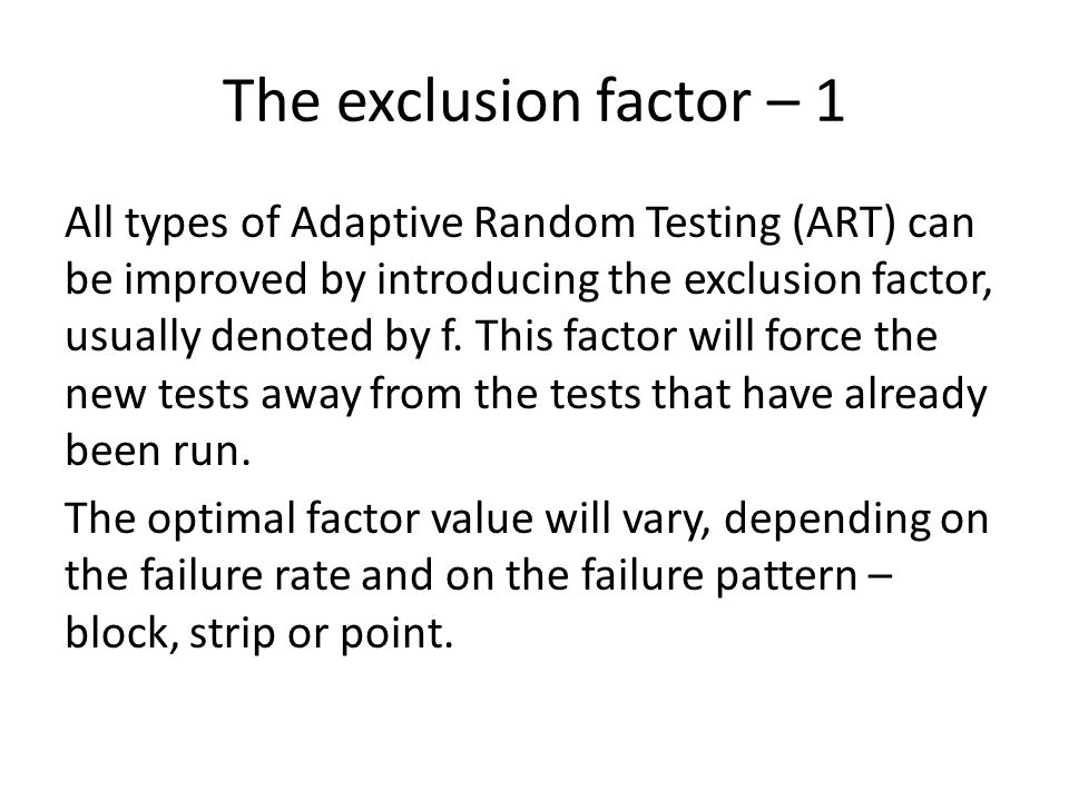 The exclusion factor – 1 All types of Adaptive Random Testing (ART) can be improved by introducing the exclusion factor, usually denoted by f.