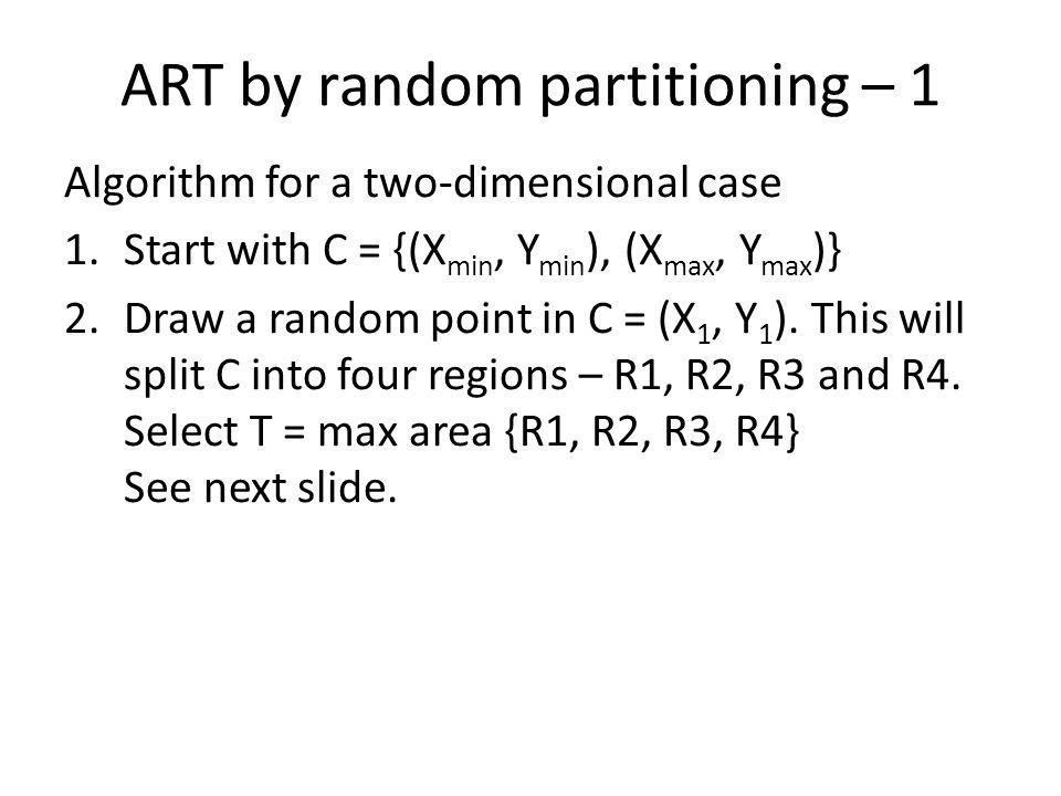 ART by random partitioning – 1 Algorithm for a two-dimensional case 1.Start with C = {(X min, Y min ), (X max, Y max )} 2.Draw a random point in C = (X 1, Y 1 ).