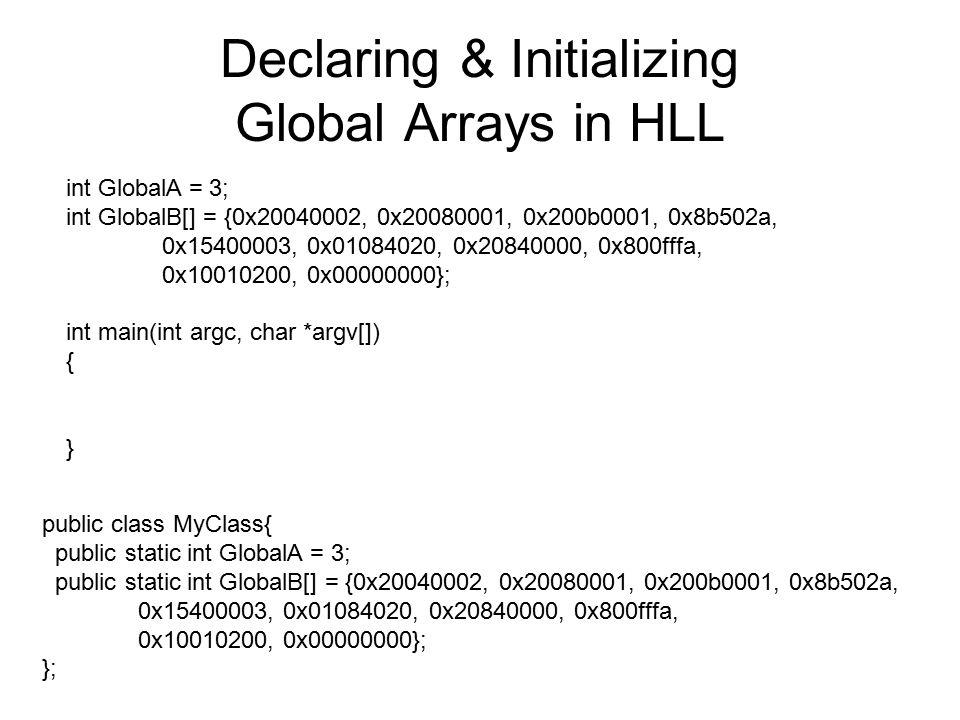 Declaring & Initializing Global Arrays in HLL int GlobalA = 3; int GlobalB[] = {0x20040002, 0x20080001, 0x200b0001, 0x8b502a, 0x15400003, 0x01084020, 0x20840000, 0x800fffa, 0x10010200, 0x00000000}; int main(int argc, char *argv[]) { } public class MyClass{ public static int GlobalA = 3; public static int GlobalB[] = {0x20040002, 0x20080001, 0x200b0001, 0x8b502a, 0x15400003, 0x01084020, 0x20840000, 0x800fffa, 0x10010200, 0x00000000}; };