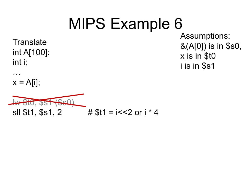 MIPS Example 6 Translate int A[100]; int i; … x = A[i]; lw $t0, $s1 ($s0) sll $t1, $s1, 2# $t1 = i<<2 or i * 4 Assumptions: &(A[0]) is in $s0, x is in $t0 i is in $s1