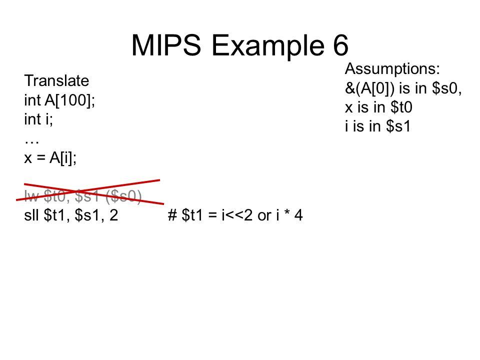 MIPS Example 6 Translate int A[100]; int i; … x = A[i]; lw $t0, $s1 ($s0) sll $t1, $s1, 2# $t1 = i<<2 or i * 4 Assumptions: &(A[0]) is in $s0, x is in