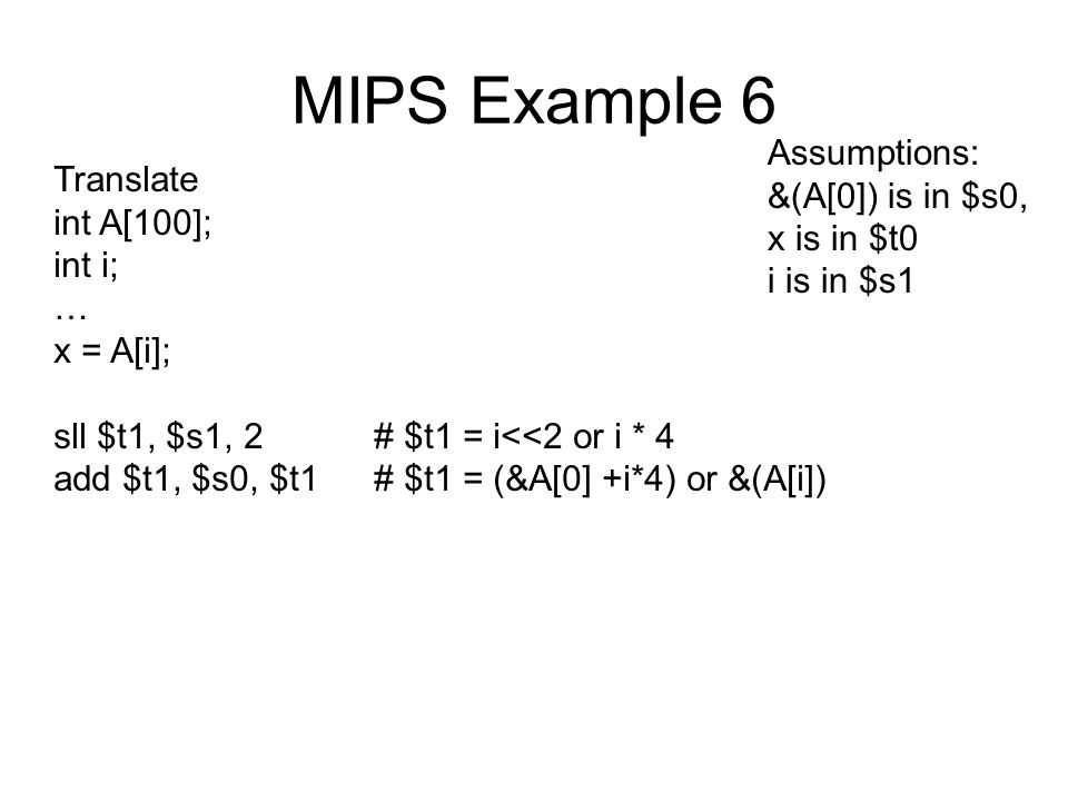 MIPS Example 6 Translate int A[100]; int i; … x = A[i]; sll $t1, $s1, 2# $t1 = i<<2 or i * 4 add $t1, $s0, $t1# $t1 = (&A[0] +i*4) or &(A[i]) Assumptions: &(A[0]) is in $s0, x is in $t0 i is in $s1