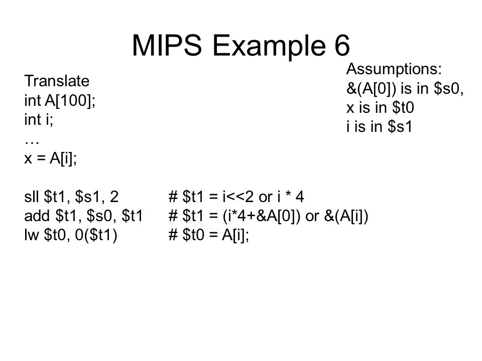 MIPS Example 6 Translate int A[100]; int i; … x = A[i]; sll $t1, $s1, 2# $t1 = i<<2 or i * 4 add $t1, $s0, $t1# $t1 = (i*4+&A[0]) or &(A[i]) lw $t0, 0($t1)# $t0 = A[i]; Assumptions: &(A[0]) is in $s0, x is in $t0 i is in $s1