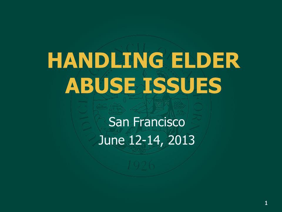 1 HANDLING ELDER ABUSE ISSUES San Francisco June 12-14, 2013