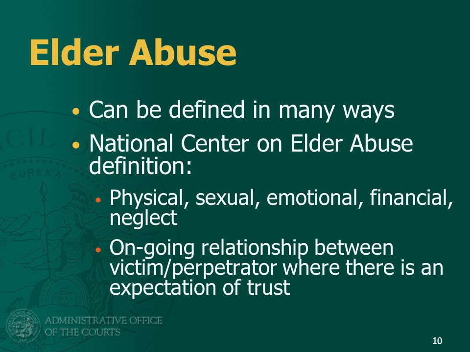 Elder Abuse Can be defined in many ways National Center on Elder Abuse definition: Physical, sexual, emotional, financial, neglect On-going relationsh