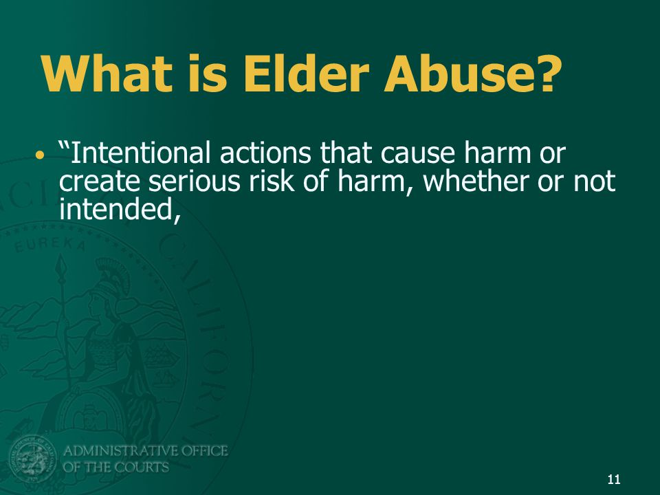"""What is Elder Abuse? """"Intentional actions that cause harm or create serious risk of harm, whether or not intended, 11"""