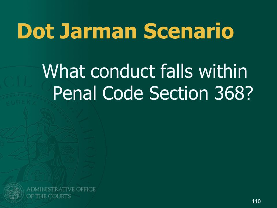 110 Dot Jarman Scenario What conduct falls within Penal Code Section 368?