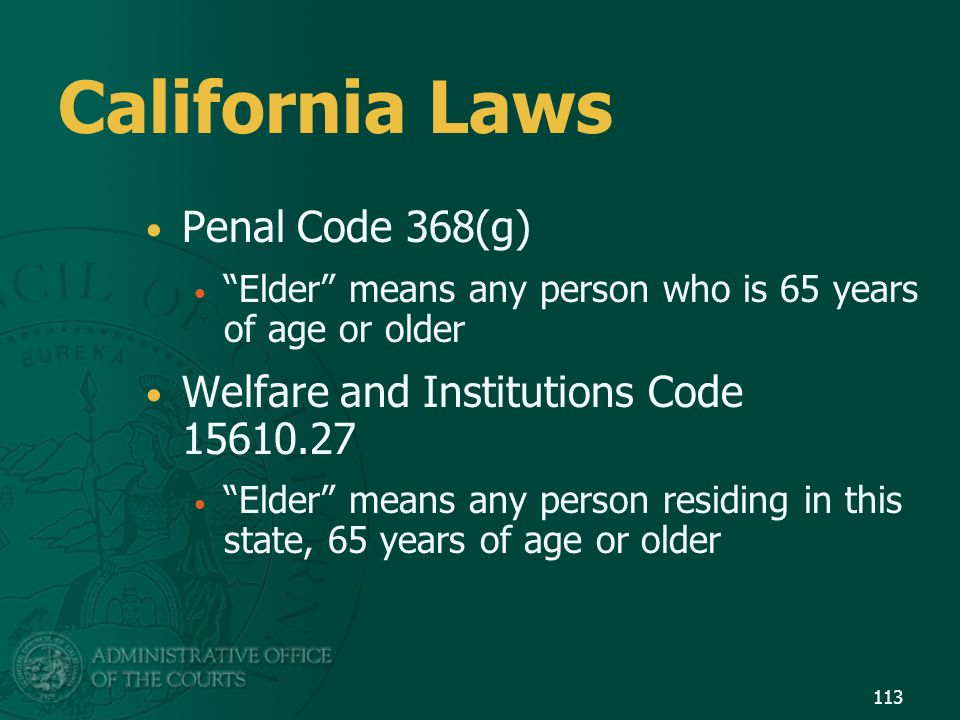 """113 California Laws Penal Code 368(g) """"Elder"""" means any person who is 65 years of age or older Welfare and Institutions Code 15610.27 """"Elder"""" means an"""
