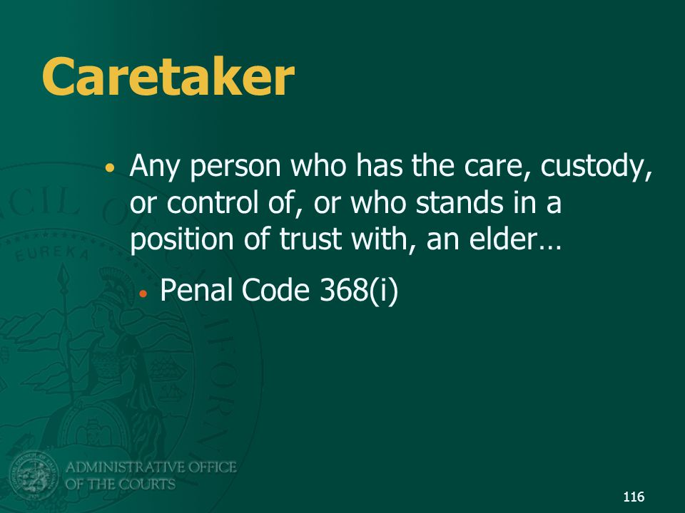 116 Caretaker Any person who has the care, custody, or control of, or who stands in a position of trust with, an elder… Penal Code 368(i)