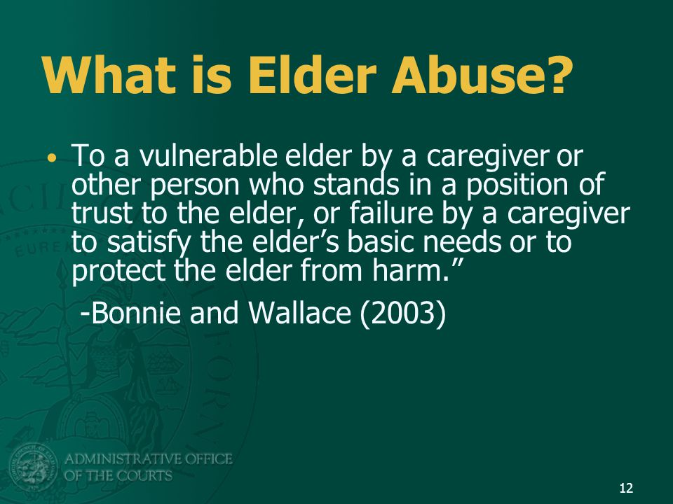 What is Elder Abuse? To a vulnerable elder by a caregiver or other person who stands in a position of trust to the elder, or failure by a caregiver to