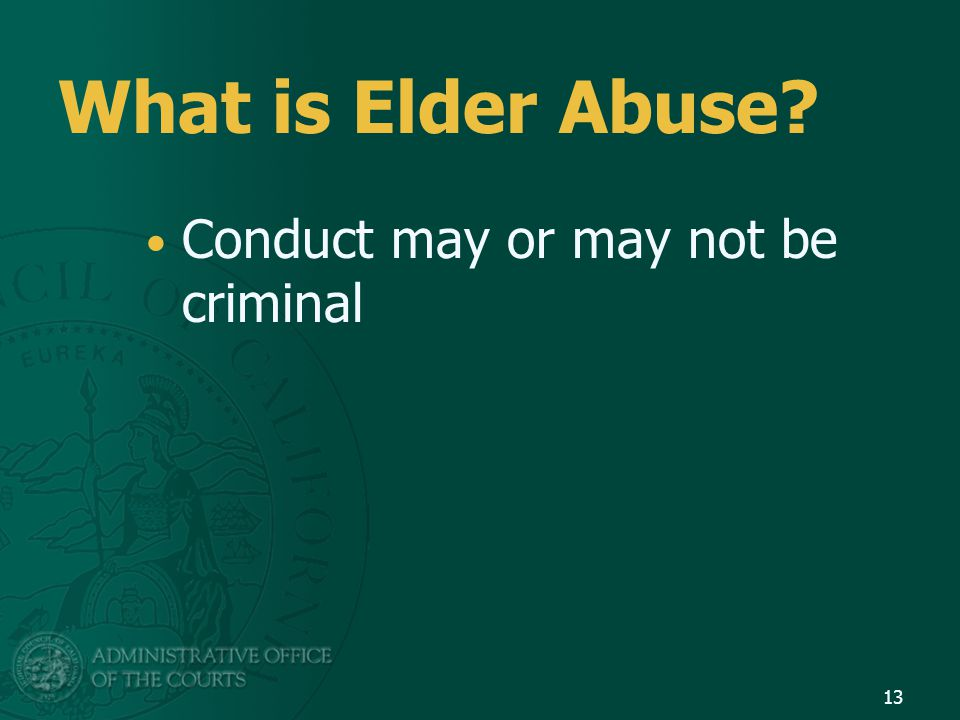 What is Elder Abuse? Conduct may or may not be criminal 13