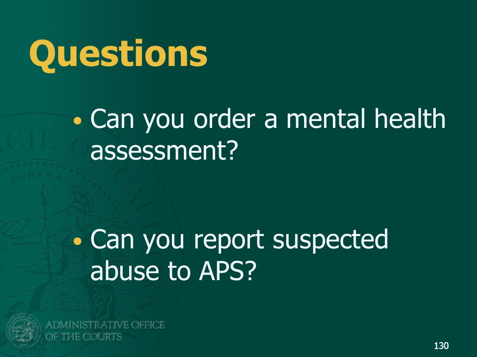 Questions Can you order a mental health assessment? Can you report suspected abuse to APS? 130