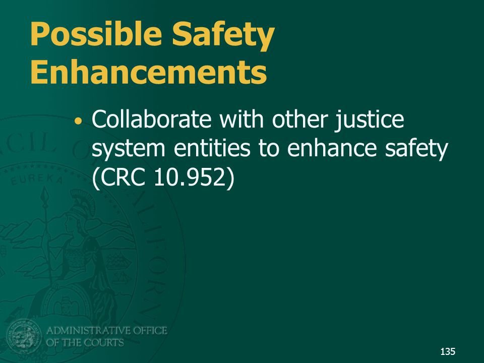 135 Possible Safety Enhancements Collaborate with other justice system entities to enhance safety (CRC 10.952)