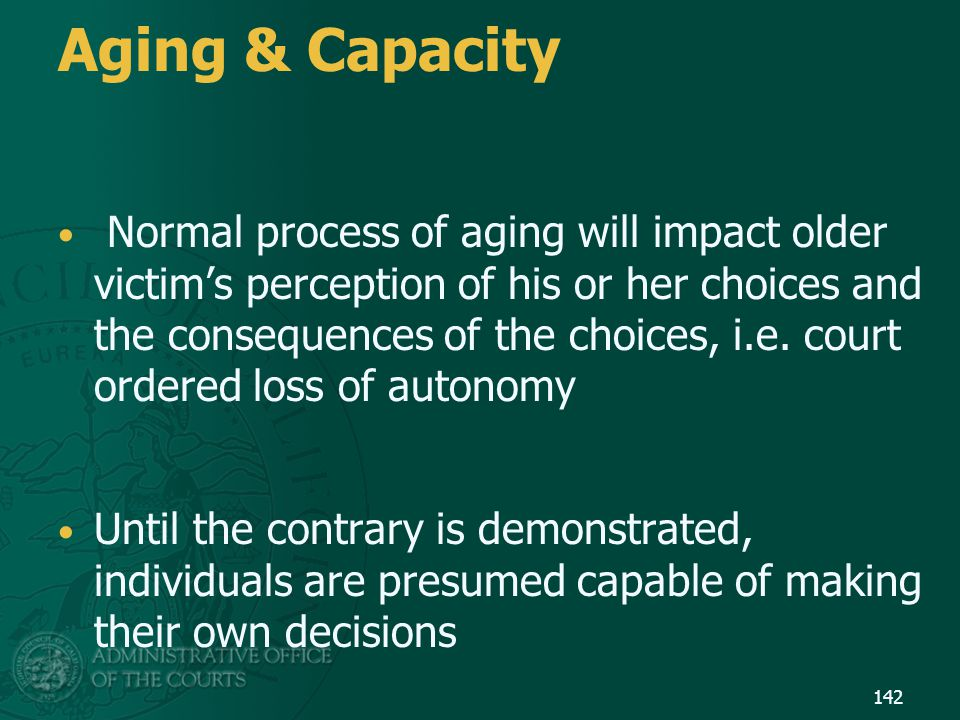 Aging & Capacity Normal process of aging will impact older victim's perception of his or her choices and the consequences of the choices, i.e. court o