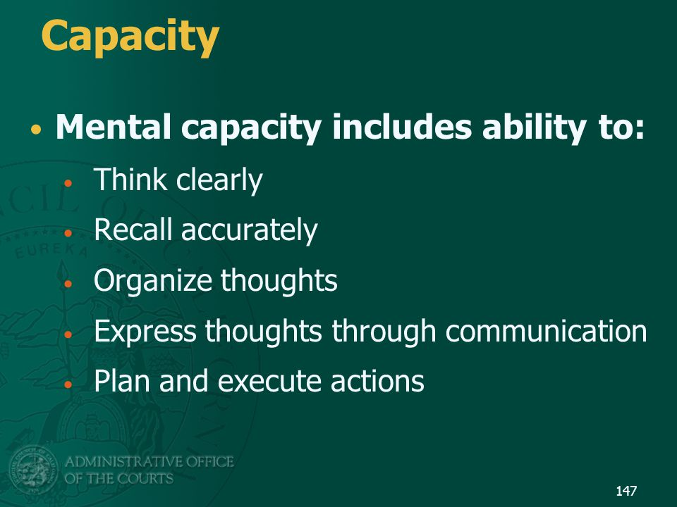 Capacity Mental capacity includes ability to: Think clearly Recall accurately Organize thoughts Express thoughts through communication Plan and execut