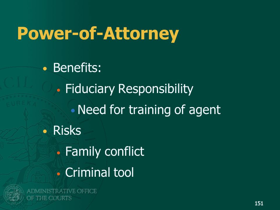 Power-of-Attorney Benefits: Fiduciary Responsibility Need for training of agent Risks Family conflict Criminal tool 151