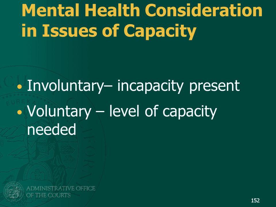Involuntary– incapacity present Voluntary – level of capacity needed Mental Health Consideration in Issues of Capacity 152