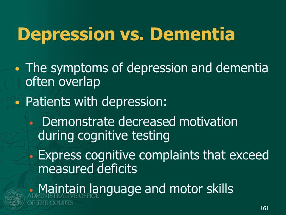 Depression vs. Dementia The symptoms of depression and dementia often overlap Patients with depression: Demonstrate decreased motivation during cognit
