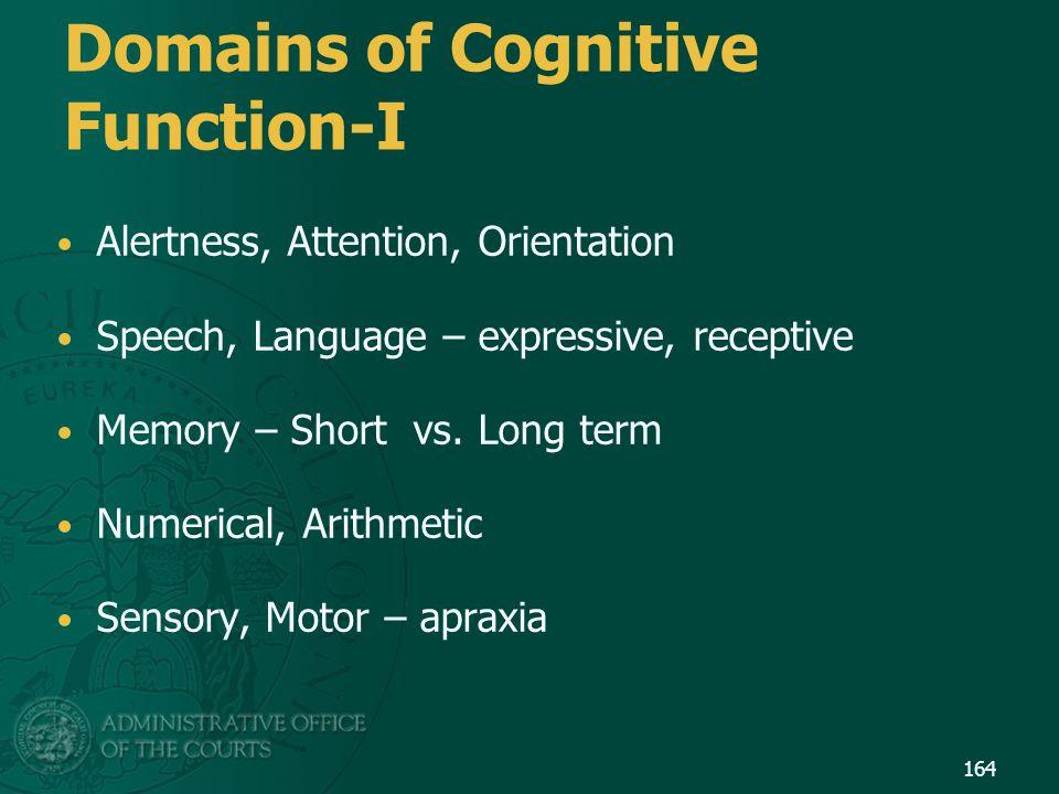 Domains of Cognitive Function-I Alertness, Attention, Orientation Speech, Language – expressive, receptive Memory – Short vs. Long term Numerical, Ari