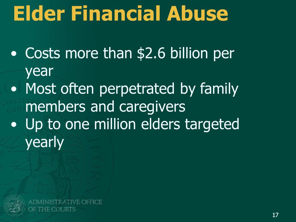 Elder Financial Abuse Costs more than $2.6 billion per year Most often perpetrated by family members and caregivers Up to one million elders targeted