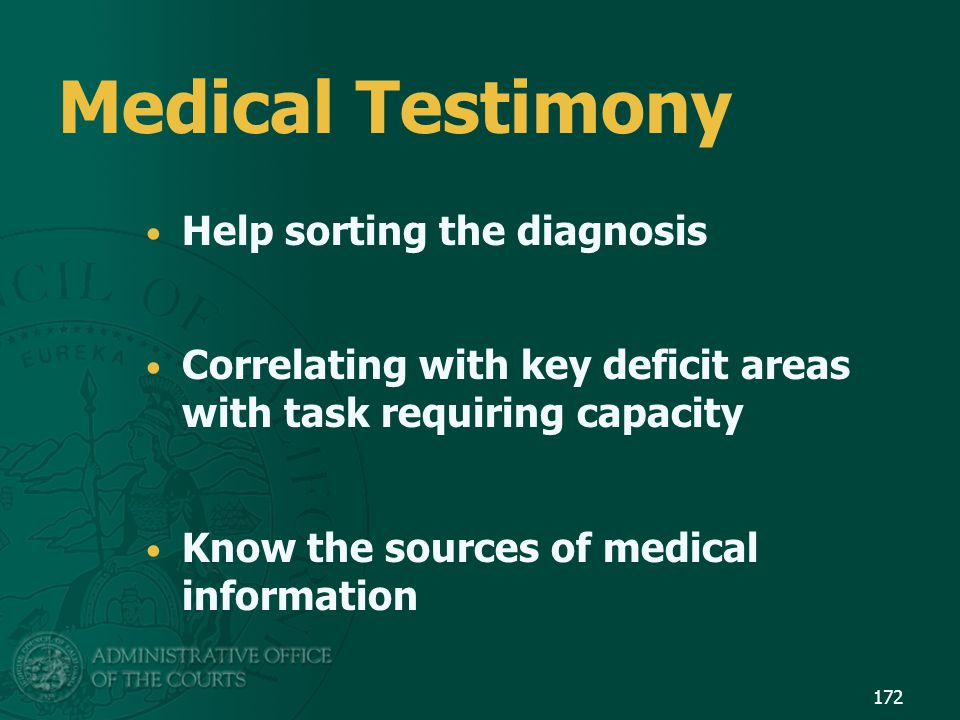 Medical Testimony Help sorting the diagnosis Correlating with key deficit areas with task requiring capacity Know the sources of medical information 1