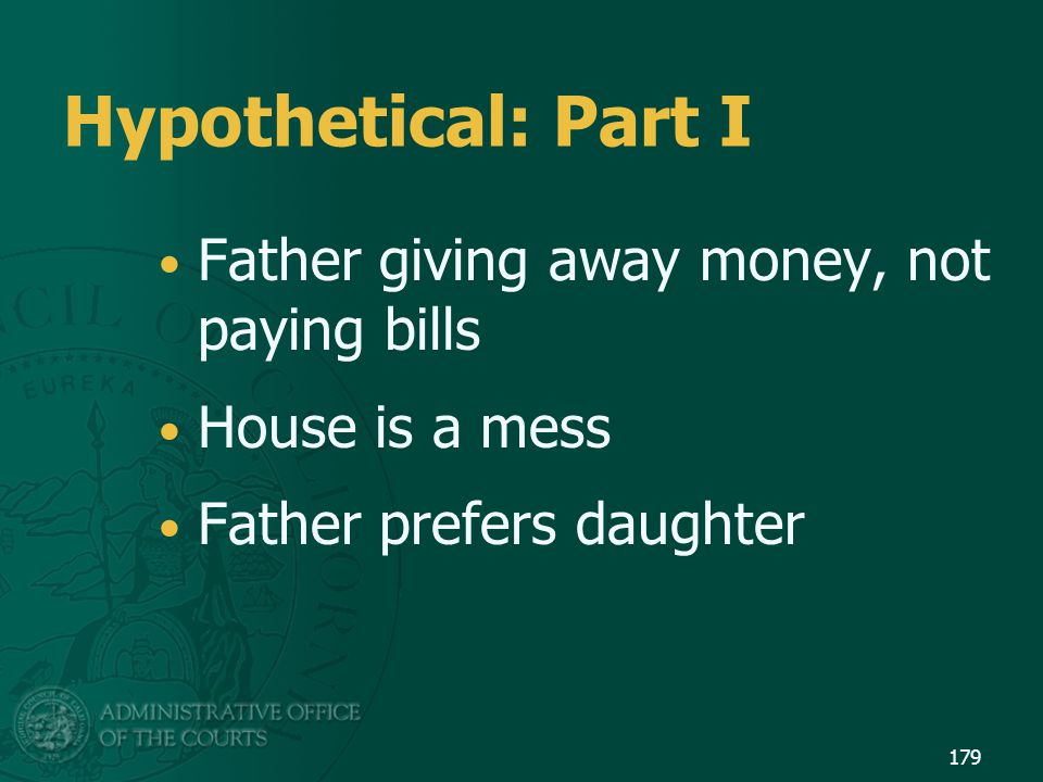 Hypothetical: Part I Father giving away money, not paying bills House is a mess Father prefers daughter 179