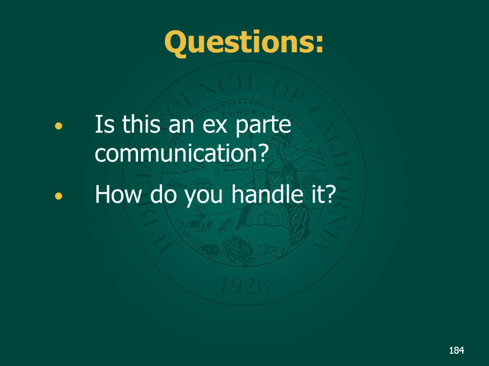 Questions: Is this an ex parte communication? How do you handle it? 184