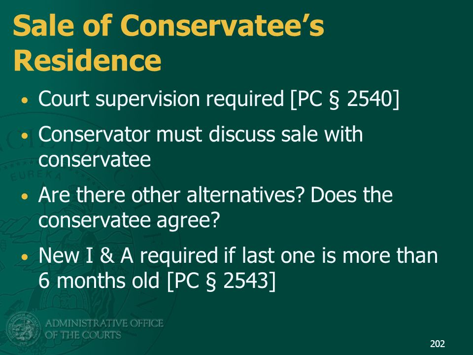 Sale of Conservatee's Residence Court supervision required [PC § 2540] Conservator must discuss sale with conservatee Are there other alternatives? Do