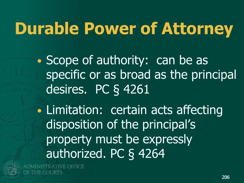 Durable Power of Attorney Scope of authority: can be as specific or as broad as the principal desires. PC § 4261 Limitation: certain acts affecting di