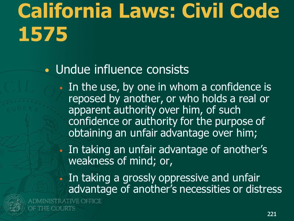California Laws: Civil Code 1575 Undue influence consists In the use, by one in whom a confidence is reposed by another, or who holds a real or appare