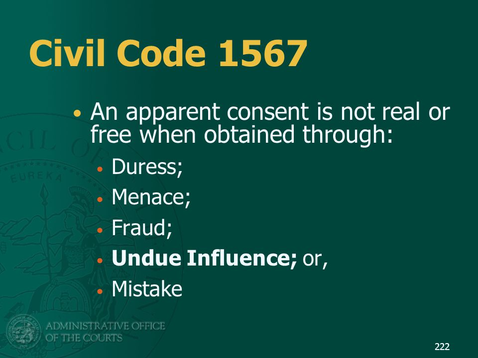 Civil Code 1567 An apparent consent is not real or free when obtained through: Duress; Menace; Fraud; Undue Influence; or, Mistake 222